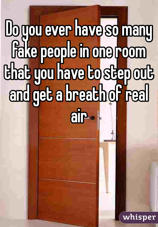 Do you ever have so many fake people in one room that you have to step out and get a breath of real air