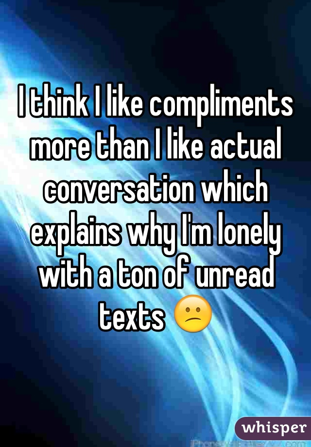 I think I like compliments more than I like actual conversation which explains why I'm lonely with a ton of unread texts 😕