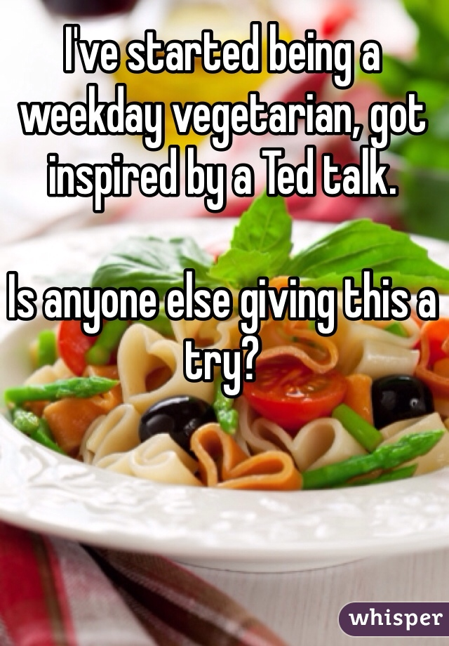 I've started being a weekday vegetarian, got inspired by a Ted talk.   Is anyone else giving this a try?