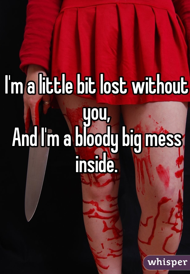 I'm a little bit lost without you, And I'm a bloody big mess inside.