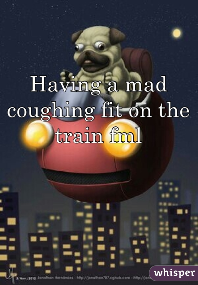 Having a mad coughing fit on the train fml
