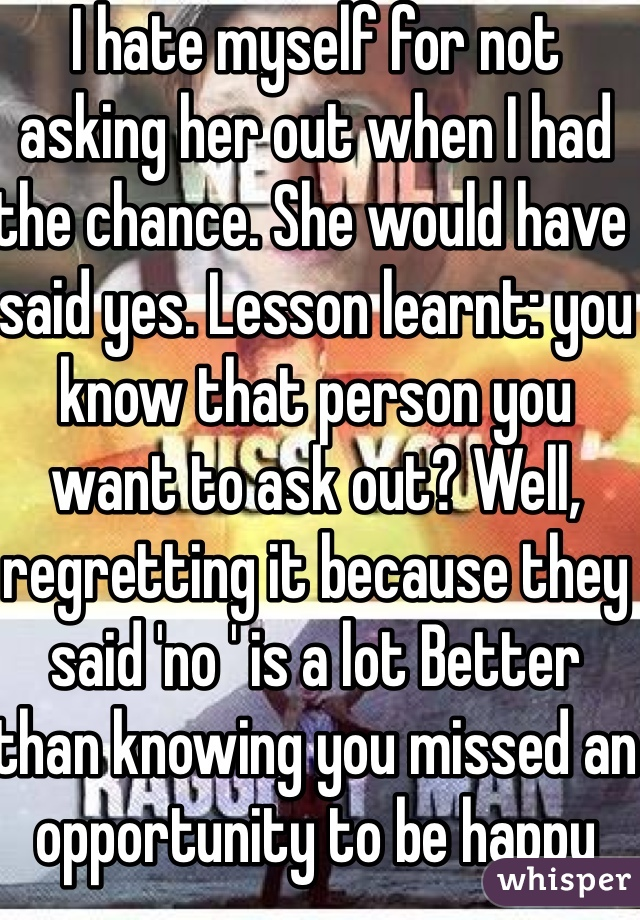 I hate myself for not asking her out when I had the chance. She would have said yes. Lesson learnt: you know that person you want to ask out? Well, regretting it because they said 'no ' is a lot Better than knowing you missed an opportunity to be happy
