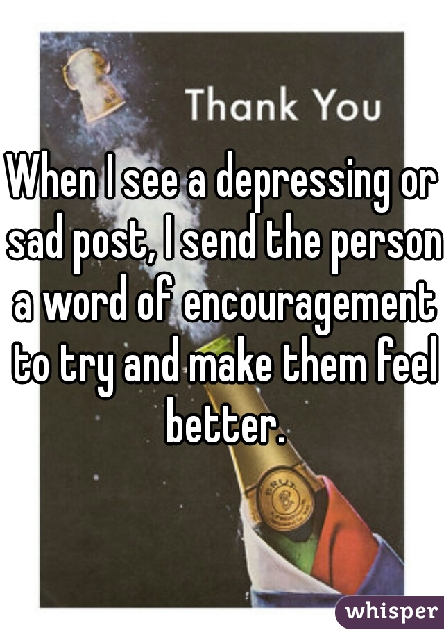 When I see a depressing or sad post, I send the person a word of encouragement to try and make them feel better.