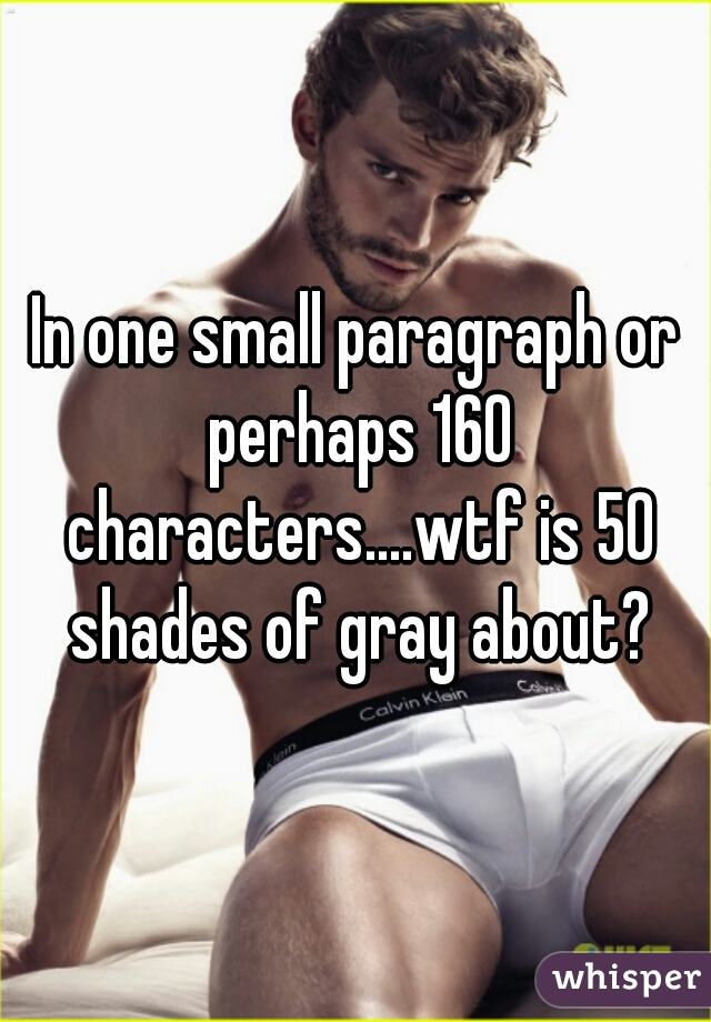 In one small paragraph or perhaps 160 characters....wtf is 50 shades of gray about?