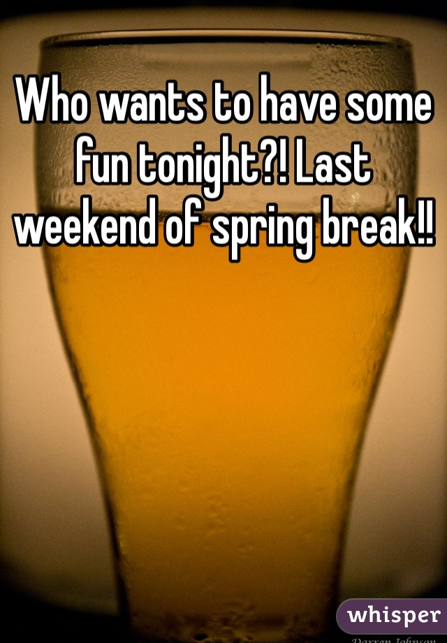 Who wants to have some fun tonight?! Last weekend of spring break!!