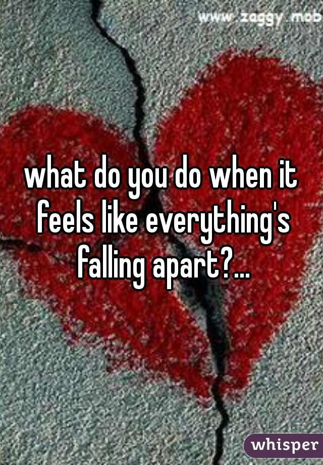what do you do when it feels like everything's falling apart?...