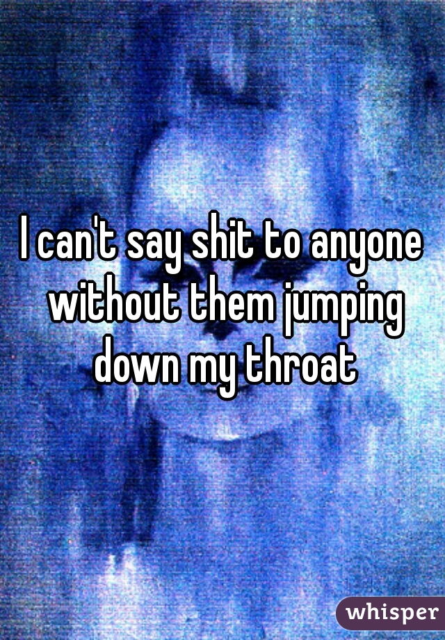 I can't say shit to anyone without them jumping down my throat
