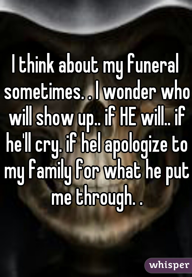 I think about my funeral sometimes. . I wonder who will show up.. if HE will.. if he'll cry. if hel apologize to my family for what he put me through. .