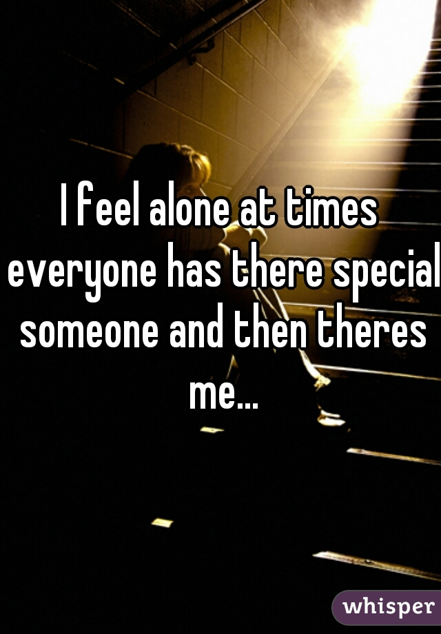 I feel alone at times everyone has there special someone and then theres me...