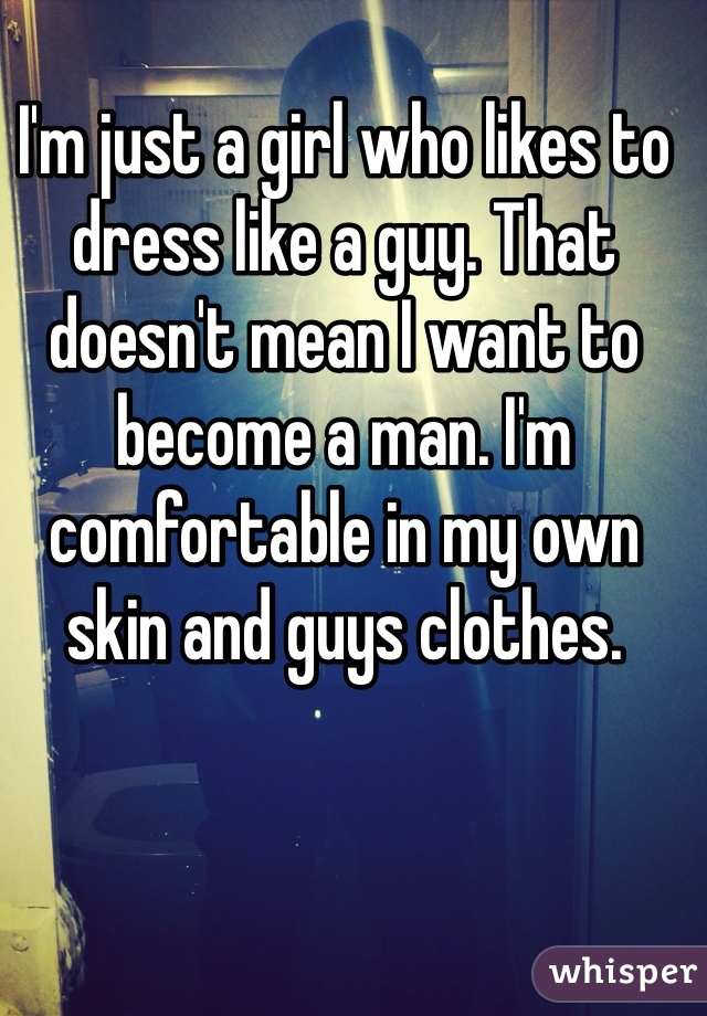 I'm just a girl who likes to dress like a guy. That doesn't mean I want to become a man. I'm comfortable in my own skin and guys clothes.