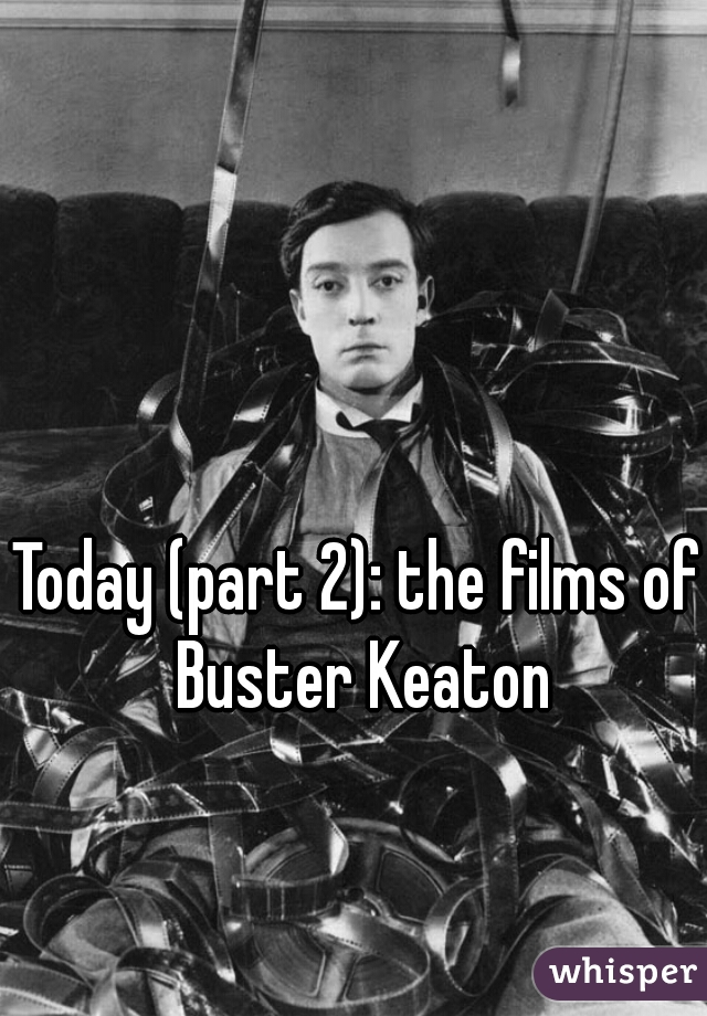 Today (part 2): the films of Buster Keaton