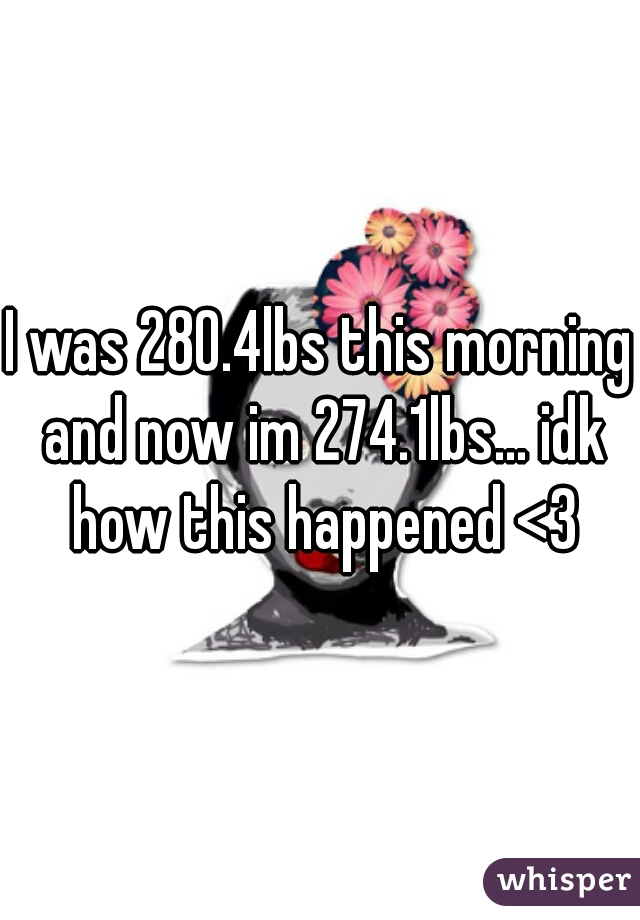 I was 280.4lbs this morning and now im 274.1lbs... idk how this happened <3