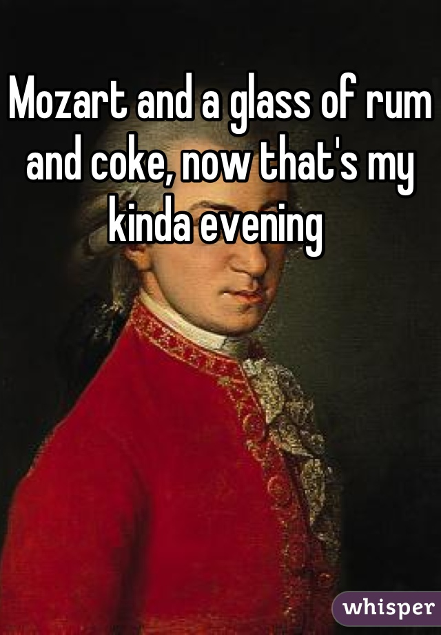 Mozart and a glass of rum and coke, now that's my kinda evening