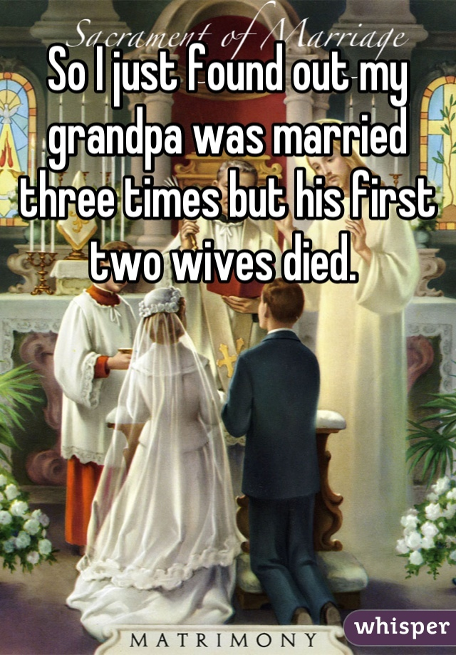So I just found out my grandpa was married three times but his first two wives died.