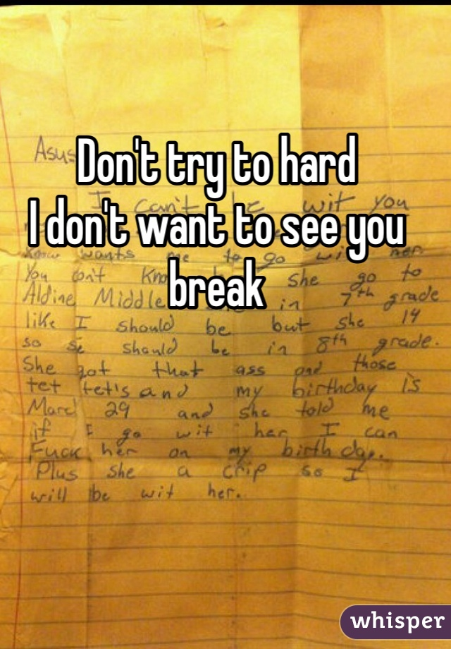 Don't try to hard  I don't want to see you break