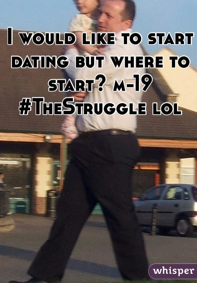 I would like to start dating but where to start? m-19  #TheStruggle lol