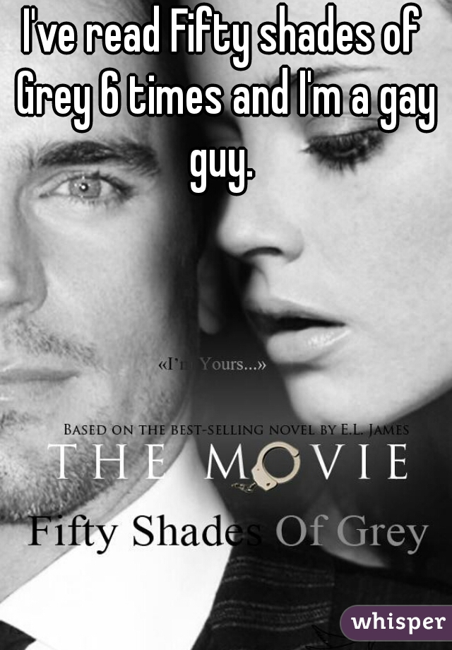 I've read Fifty shades of Grey 6 times and I'm a gay guy.