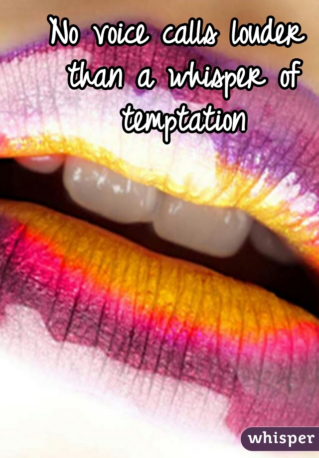 No voice calls louder than a whisper of temptation