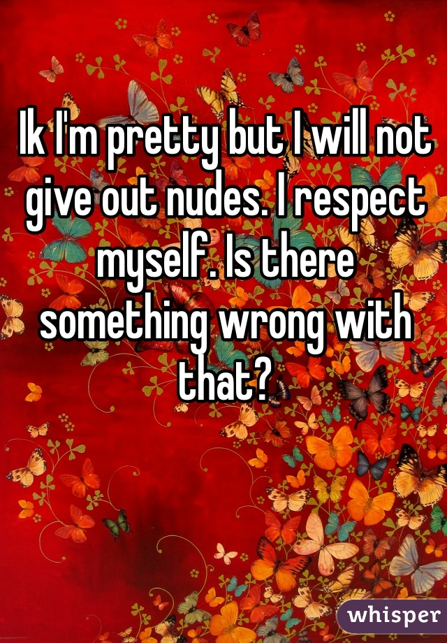 Ik I'm pretty but I will not give out nudes. I respect myself. Is there something wrong with that?