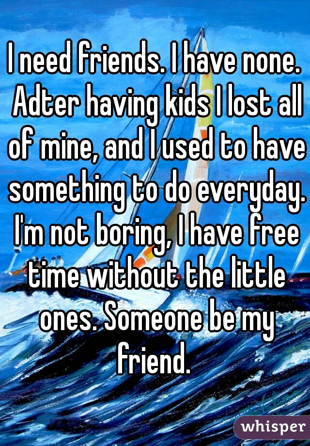 I need friends. I have none. Adter having kids I lost all of mine, and I used to have something to do everyday. I'm not boring, I have free time without the little ones. Someone be my friend.