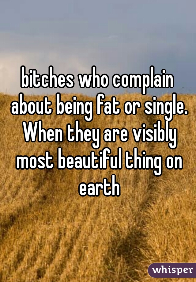 bitches who complain about being fat or single. When they are visibly most beautiful thing on earth