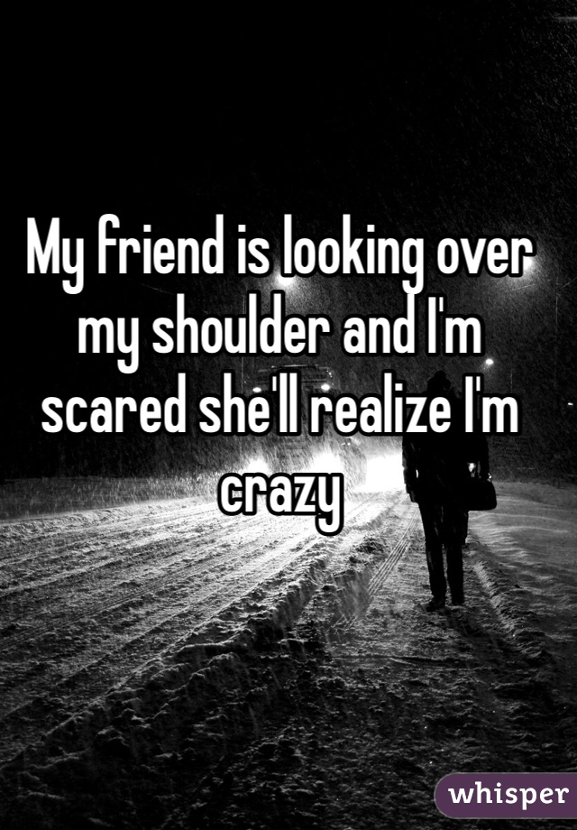 My friend is looking over my shoulder and I'm scared she'll realize I'm crazy