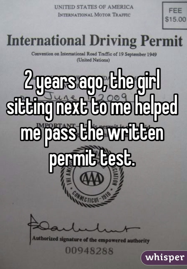 2 years ago, the girl sitting next to me helped me pass the written permit test.