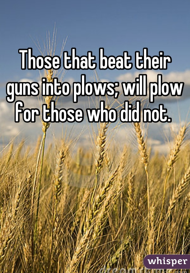 Those that beat their guns into plows; will plow for those who did not.