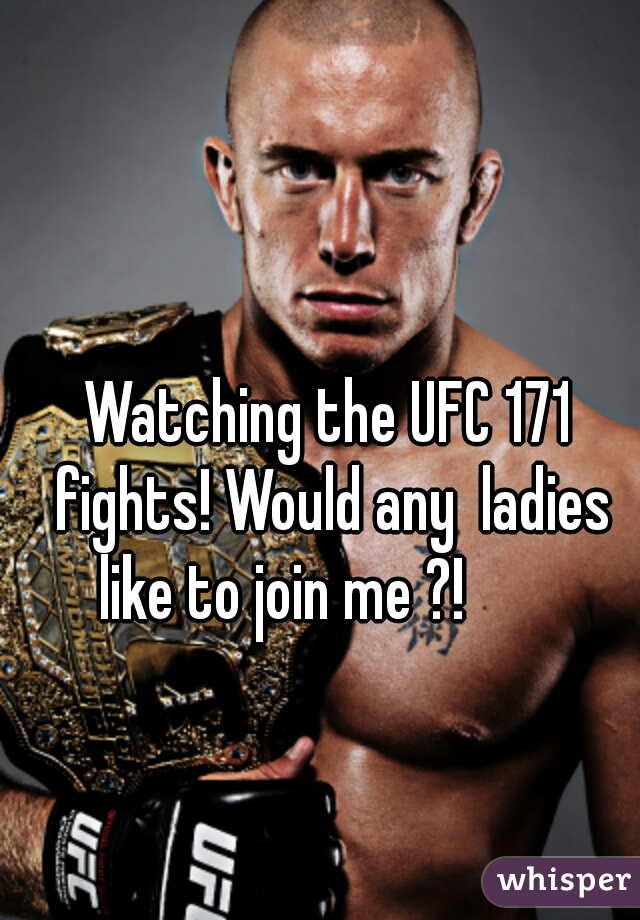 Watching the UFC 171 fights! Would any  ladies like to join me ?!