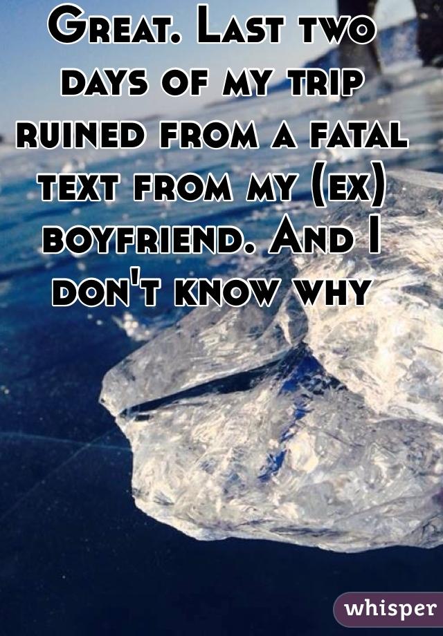 Great. Last two days of my trip ruined from a fatal text from my (ex) boyfriend. And I don't know why