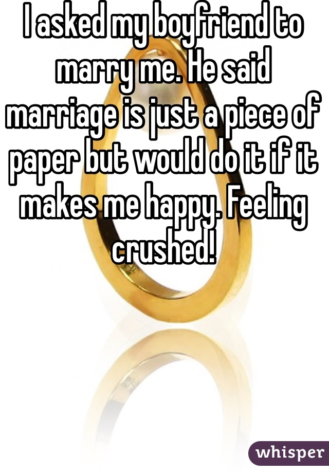 I asked my boyfriend to marry me. He said marriage is just a piece of paper but would do it if it makes me happy. Feeling crushed!