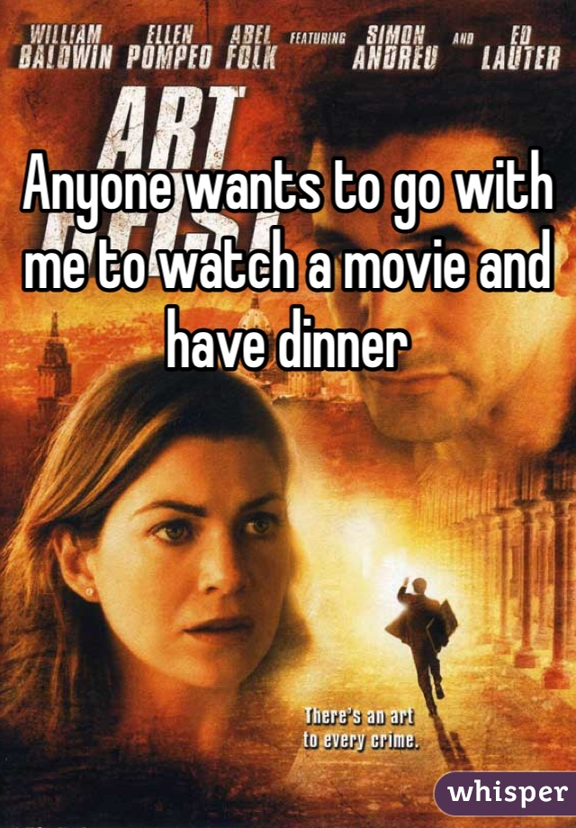 Anyone wants to go with me to watch a movie and have dinner