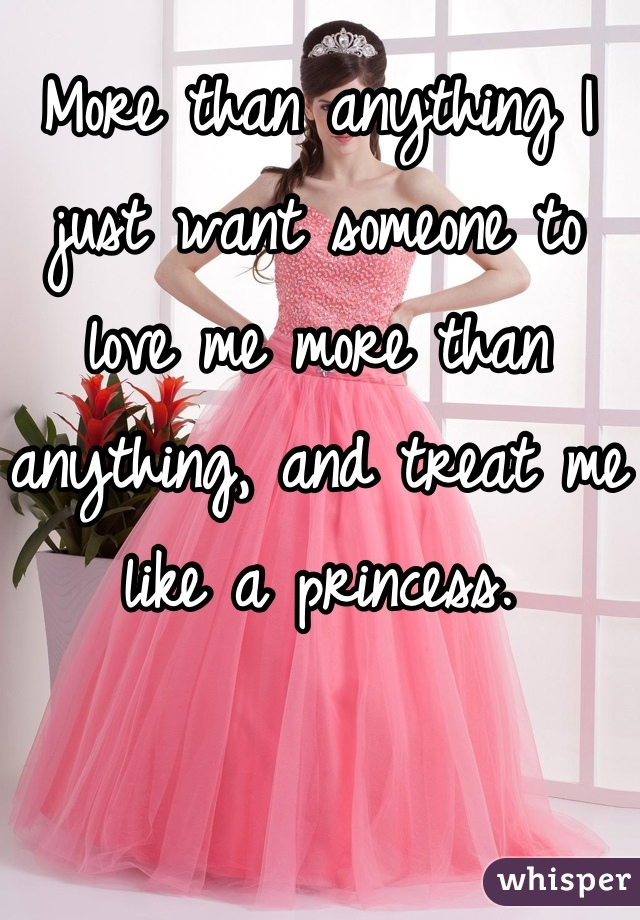 More than anything I just want someone to love me more than anything, and treat me like a princess.