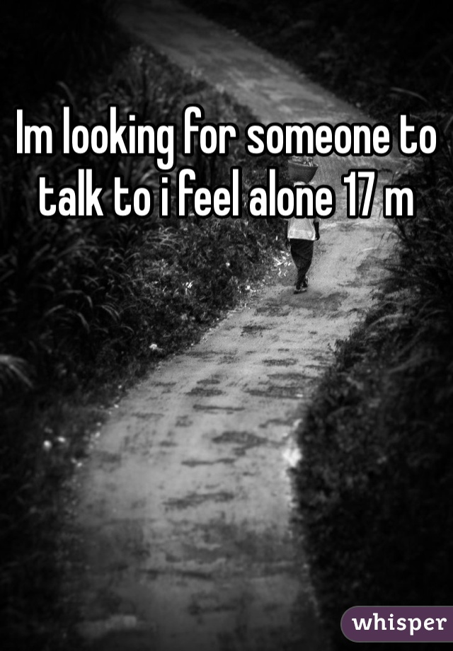 Im looking for someone to talk to i feel alone 17 m