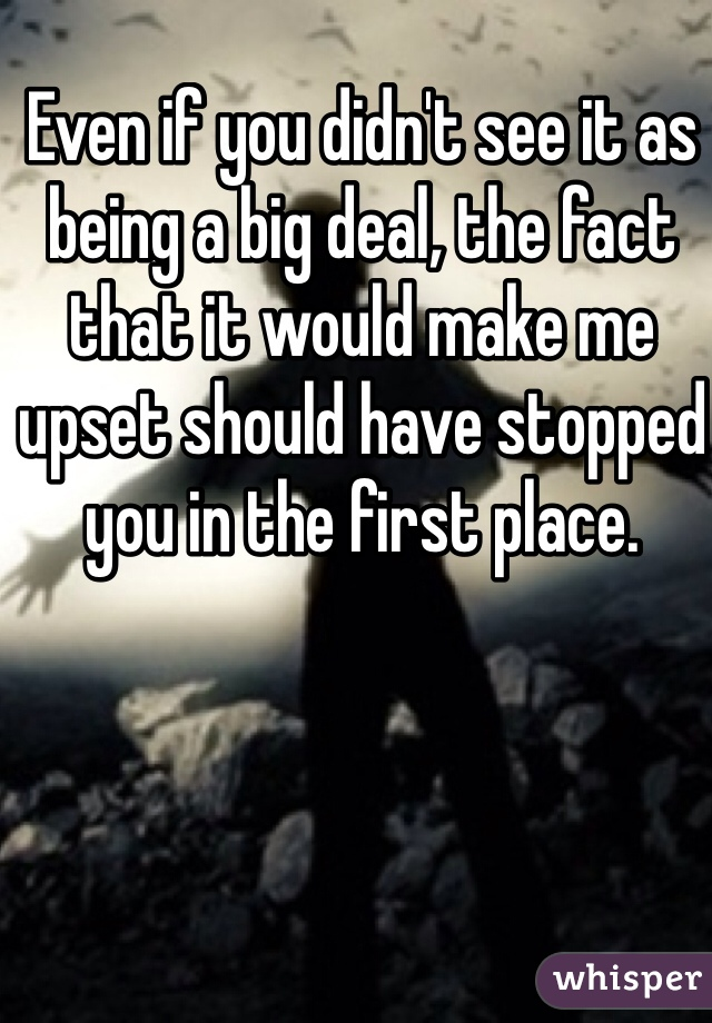 Even if you didn't see it as being a big deal, the fact that it would make me upset should have stopped you in the first place.