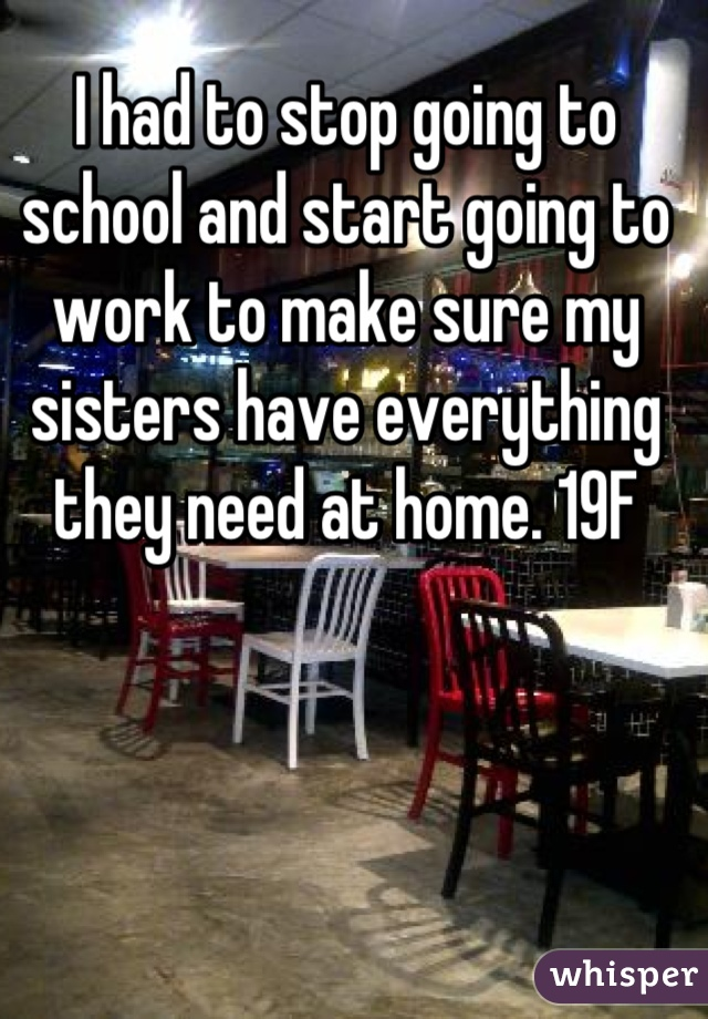 I had to stop going to school and start going to work to make sure my sisters have everything they need at home. 19F