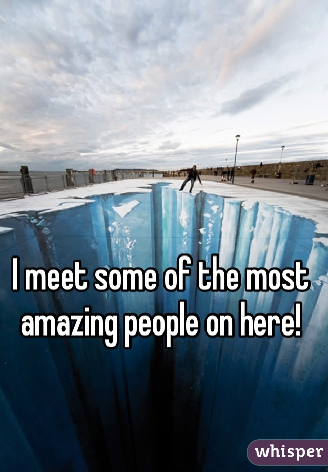I meet some of the most amazing people on here!