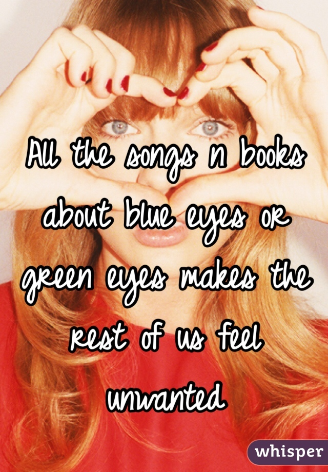 All the songs n books about blue eyes or green eyes makes the rest of us feel unwanted