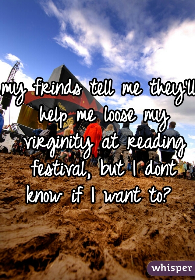 my frinds tell me they'll help me loose my virginity at reading festival, but I dont know if I want to?