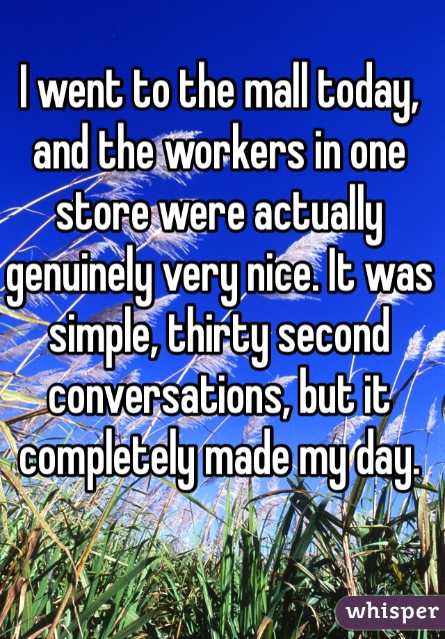 I went to the mall today, and the workers in one store were actually genuinely very nice. It was simple, thirty second conversations, but it completely made my day.