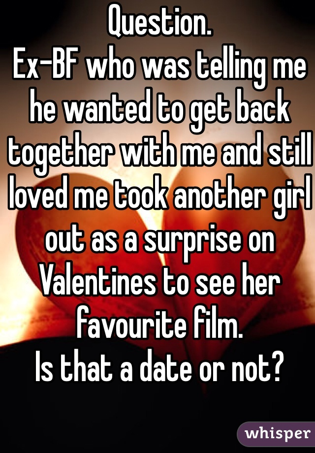 Question.  Ex-BF who was telling me he wanted to get back together with me and still loved me took another girl out as a surprise on Valentines to see her favourite film. Is that a date or not?