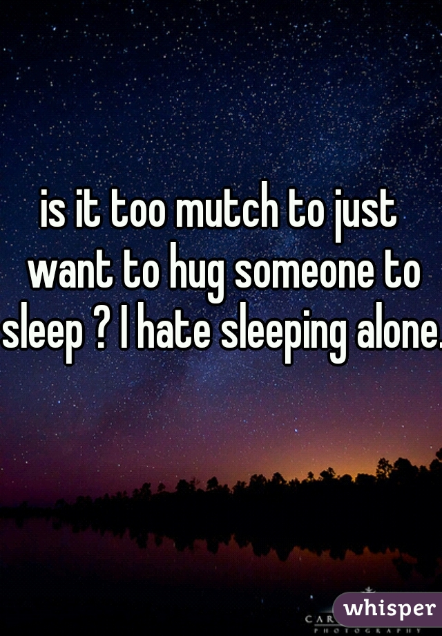 is it too mutch to just want to hug someone to sleep ? I hate sleeping alone.