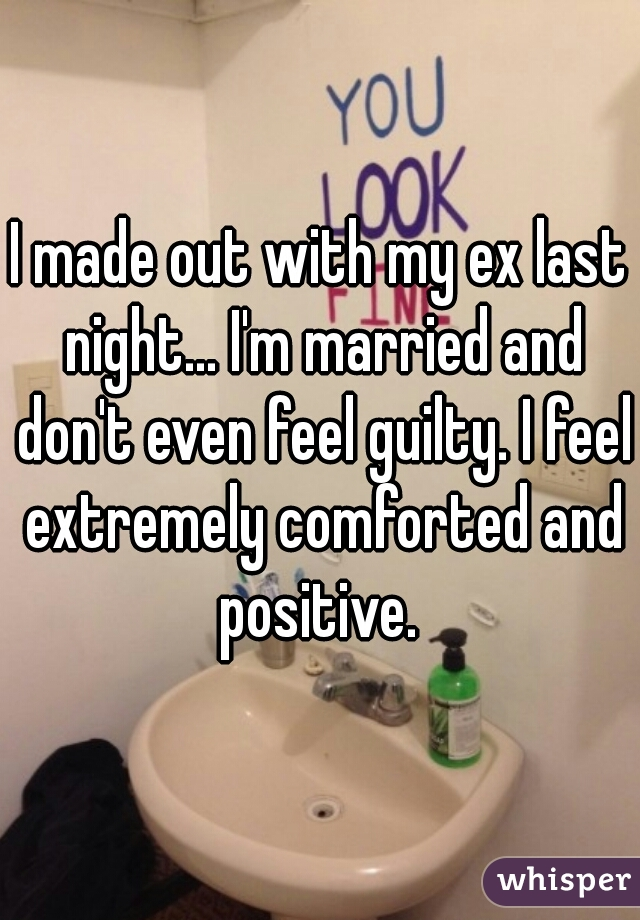 I made out with my ex last night... I'm married and don't even feel guilty. I feel extremely comforted and positive.