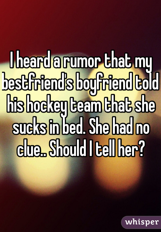 I heard a rumor that my bestfriend's boyfriend told his hockey team that she sucks in bed. She had no clue.. Should I tell her?