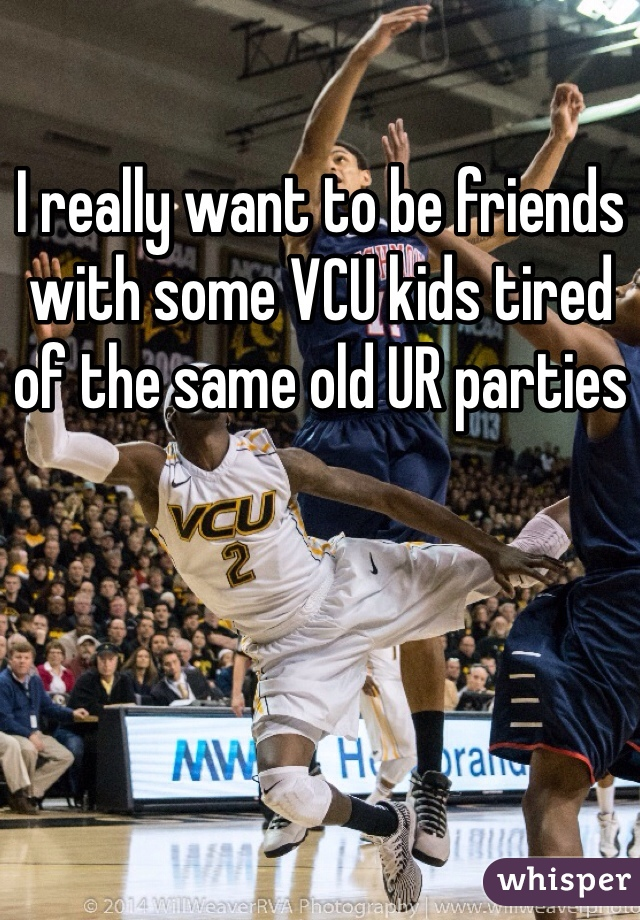 I really want to be friends with some VCU kids tired of the same old UR parties