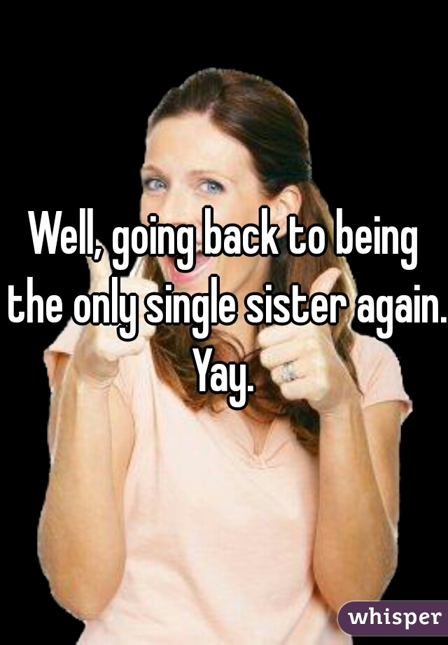 Well, going back to being the only single sister again. Yay.