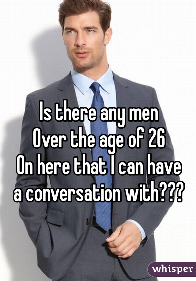 Is there any men Over the age of 26  On here that I can have  a conversation with???