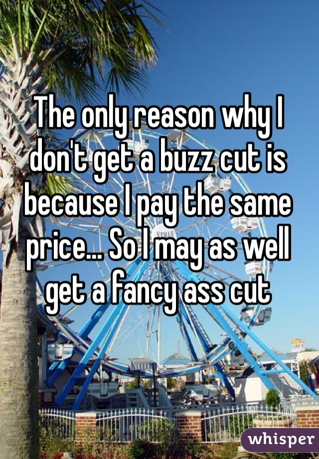 The only reason why I don't get a buzz cut is because I pay the same price... So I may as well get a fancy ass cut