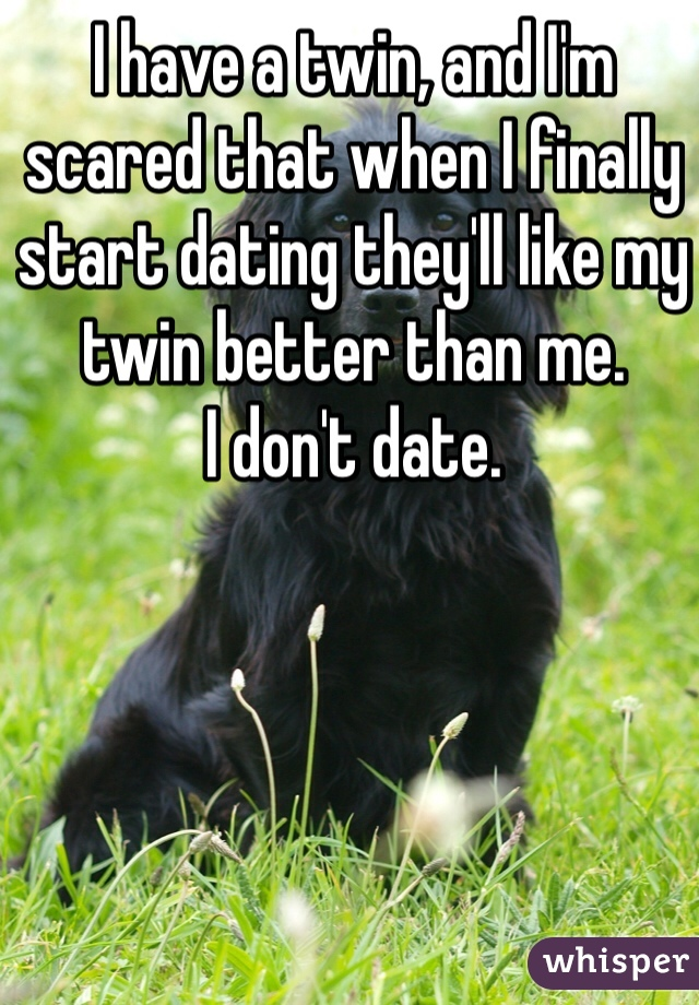 I have a twin, and I'm scared that when I finally start dating they'll like my twin better than me.  I don't date.