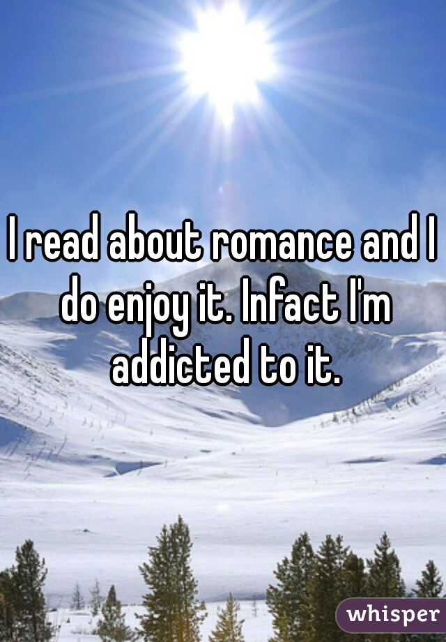 I read about romance and I do enjoy it. Infact I'm addicted to it.